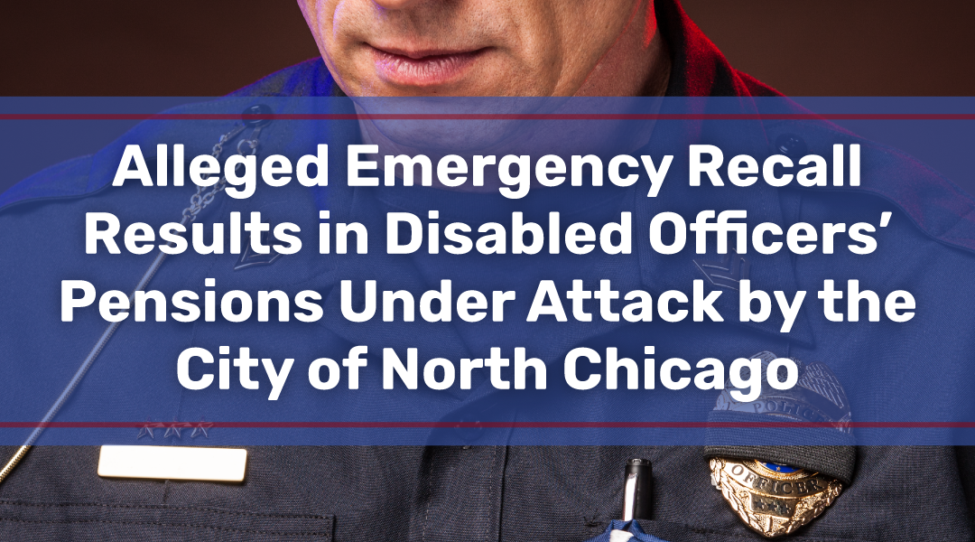 Alleged Emergency Recall Results in Disabled Officers' Pensions Under Attack by the City of North Chicago